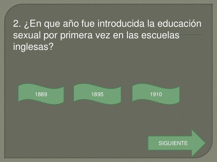 2. ¿En que año fue introducida la educaciónsexual por primera vez en las escuelasinglesas?     1889        1895          1...