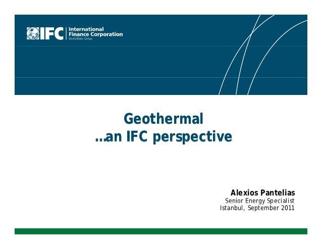 Geothermal…an IFC perspective                    Alexios Pantelias                   Senior Energy Specialist             ...