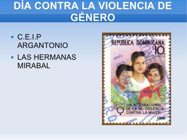 DÍA CONTRA LA VIOLENCIA DE GÉNERO <ul><li>C.E.I.P ARGANTONIO </li></ul><ul><li>LAS HERMANAS MIRABAL </li></ul>