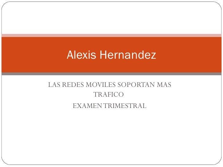 LAS REDES MOVILES SOPORTAN MAS TRAFICO  EXAMEN TRIMESTRAL Alexis Hernandez