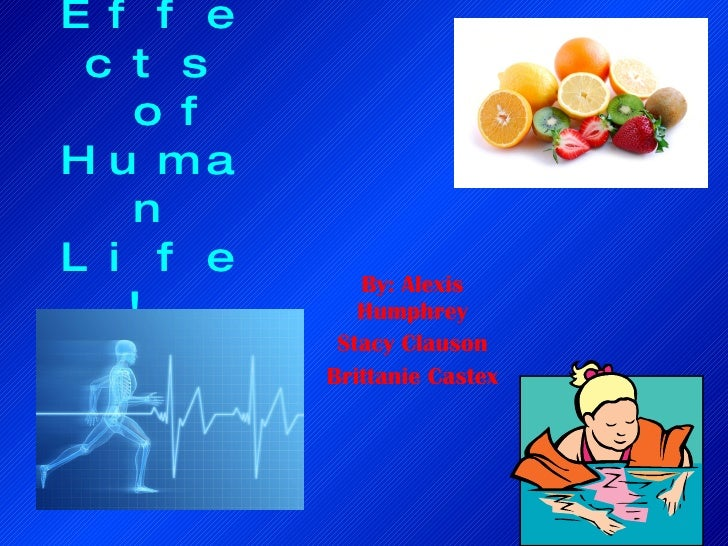 The Effects  of Human Life!   By: Alexis Humphrey Stacy Clauson Brittanie Castex