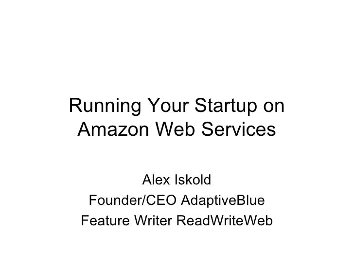 Running Your Startup on  Amazon Web Services            Alex Iskold   Founder/CEO AdaptiveBlue  Feature Writer ReadWriteWeb