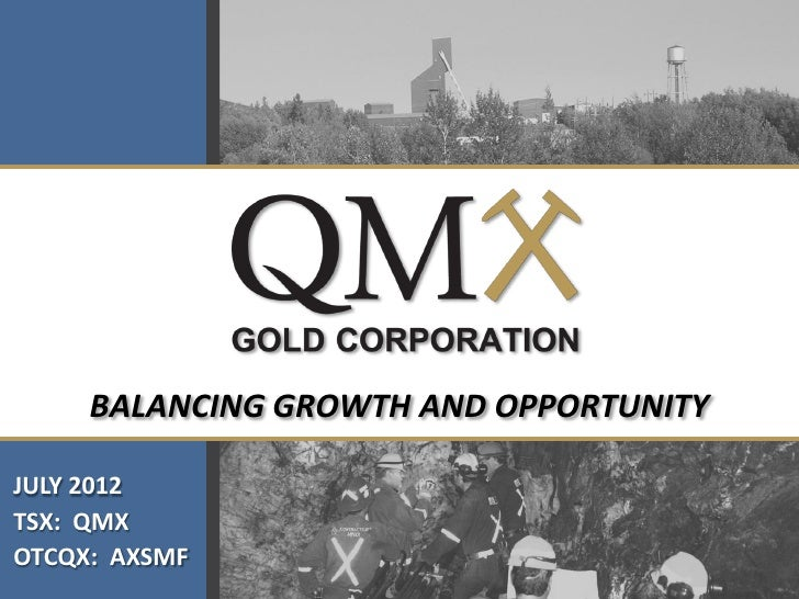 BALANCING GROWTH AND OPPORTUNITYJULY 2012TSX: QMXOTCQX: AXSMF