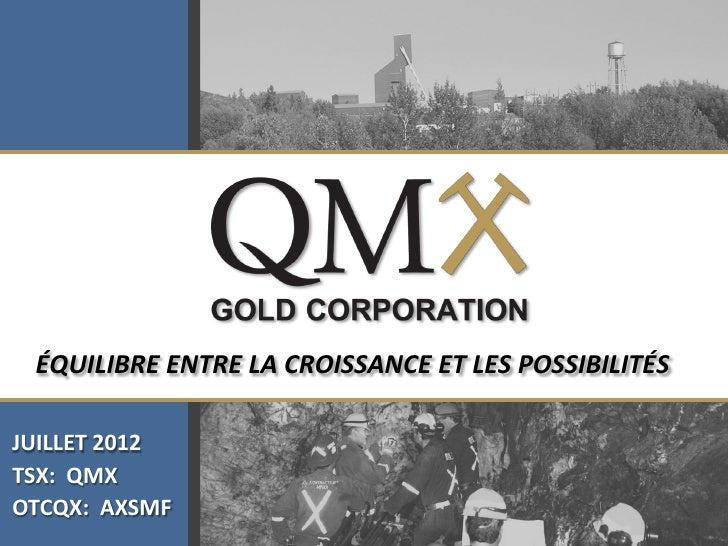 Click to edit Master title style ÉQUILIBRE ENTRE LA CROISSANCE ET LES POSSIBILITÉSJUILLET 2012TSX: QMXOTCQX: AXSMF