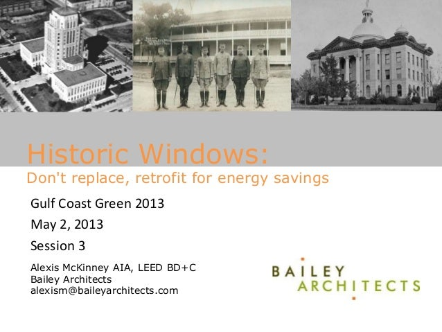 Historic Windows: Don't replace, retrofit for energy savings Gulf Coast Green 2013 May 2, 2013 Session 3 Alexis McKinney A...
