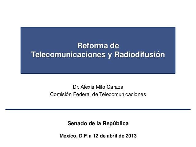 Reforma deTelecomunicaciones y RadiodifusiónDr. Alexis Milo CarazaComisión Federal de TelecomunicacionesSenado de la Repúb...