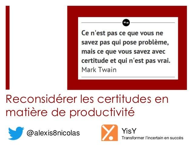 Reconsidérer les certitudes enmatière de productivité@alexis8nicolas YisYTransformer l'incertain en succès