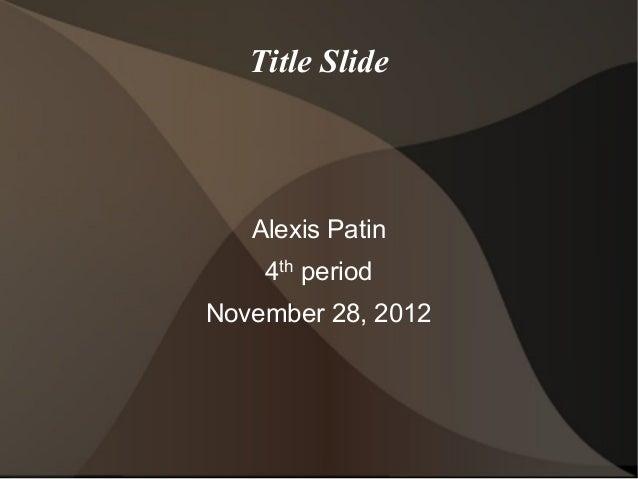 Title Slide   Alexis Patin    4th periodNovember 28, 2012