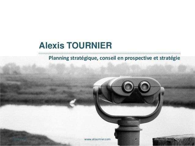 27/09/2013 www.atournier.com 1 Alexis TOURNIER Planning stratégique, conseil en prospective et stratégie