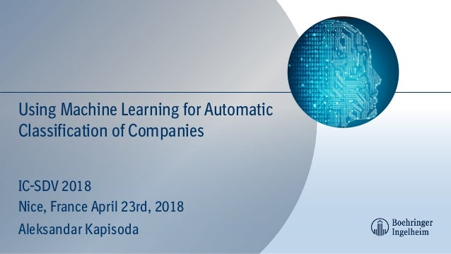 Using Machine Learning for Automatic Classification of Companies IC-SDV 2018 Nice, France April 23rd, 2018 Aleksandar Kapi...