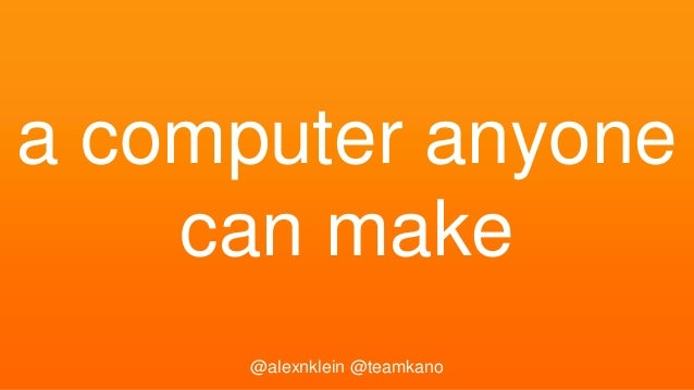 a computer anyone can make @alexnklein @teamkano