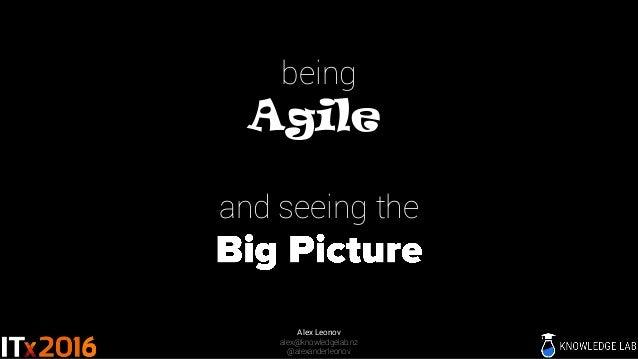 being Agile and seeing the Alex Leonov alex@knowledgelab.nz @alexanderleonov
