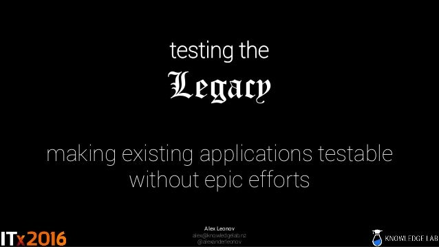 testing the Legacy making existing applications testable without epic efforts Alex Leonov alex@knowledgelab.nz @alexanderl...