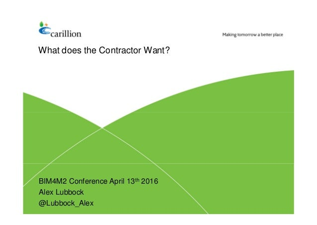What does the Contractor Want? BIM4M2 Conference April 13th 2016 Alex Lubbock @Lubbock_Alex