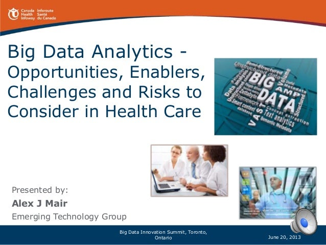 Big Data Analytics - Opportunities, Enablers, Challenges and Risks to Consider in Health Care Presented by: Alex J Mair Em...