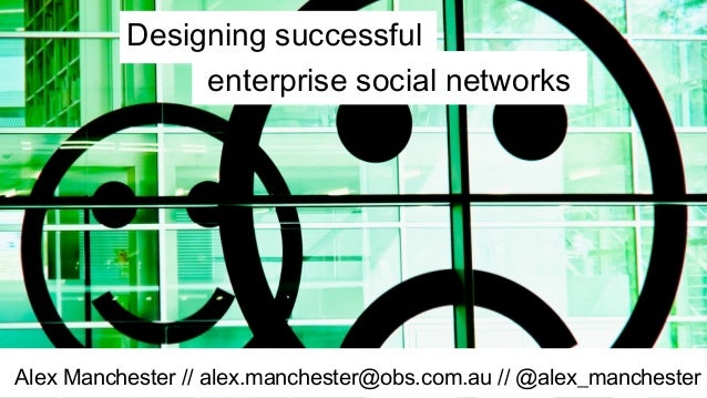 Alex Manchester // alex.manchester@obs.com.au // @alex_manchester enterprise social networks Designing successful