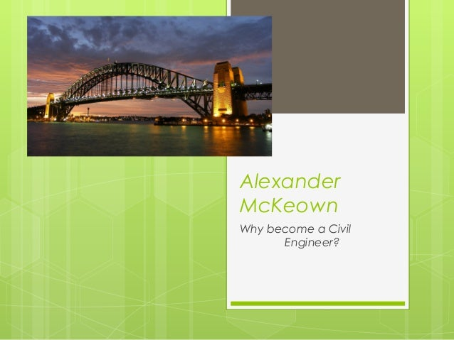 Alexander McKeown Why become a Civil Engineer?
