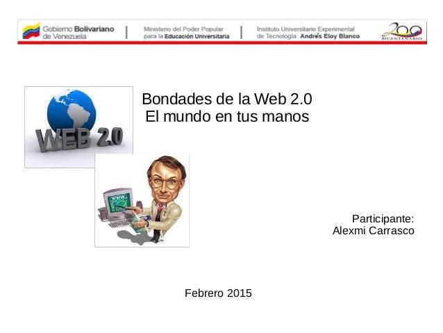Bondades de la Web 2.0 El mundo en tus manos Participante: Alexmi Carrasco Febrero 2015