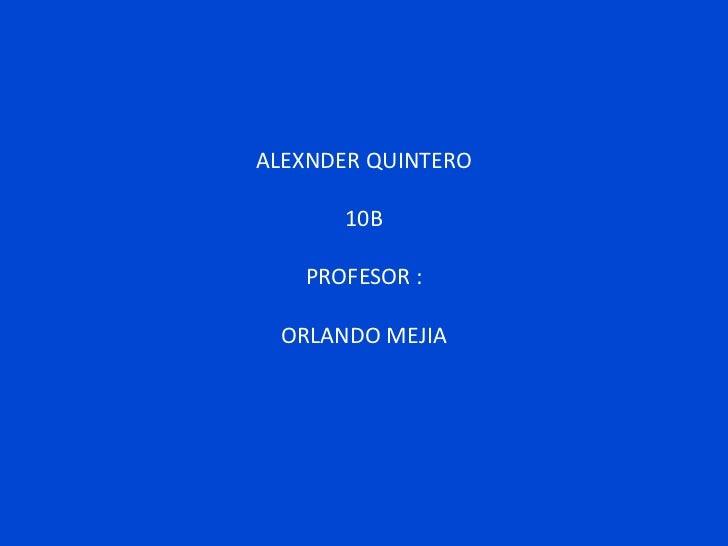 ALEXNDER QUINTERO       10B   PROFESOR : ORLANDO MEJIA