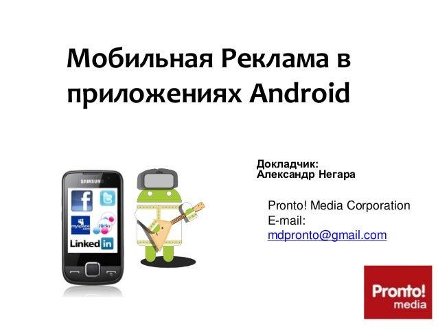 Мобильная Реклама в приложениях Android Докладчик: Александр Негара Pronto! Media Corporation E-mail: mdpronto@gmail.com
