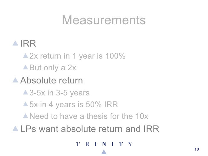 Measurements <ul><li>IRR </li></ul><ul><ul><li>2x return in 1 year is 100% </li></ul></ul><ul><ul><li>But only a 2x </li><...