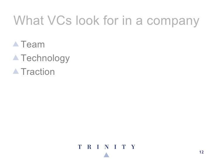 What VCs look for in a company <ul><li>Team </li></ul><ul><li>Technology </li></ul><ul><li>Traction </li></ul>
