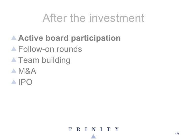 After the investment <ul><li>Active board participation </li></ul><ul><li>Follow-on rounds </li></ul><ul><li>Team building...