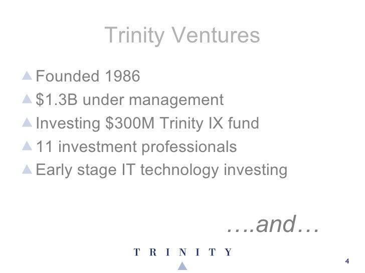 Trinity Ventures <ul><li>Founded 1986 </li></ul><ul><li>$1.3B under management </li></ul><ul><li>Investing $300M Trinity I...