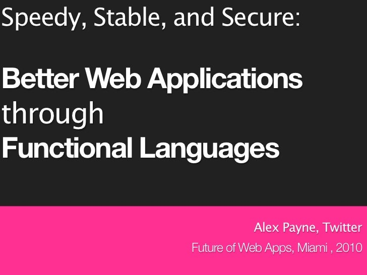 Speedy, Stable, and Secure:  Better Web Applications through Functional Languages                              Alex Payne,...