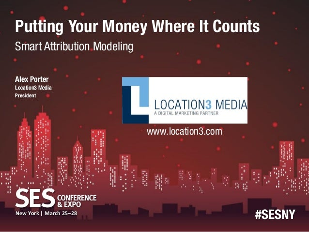 Putting Your Money Where It CountsSmart Attribution ModelingAlex PorterLocation3 MediaPresident                    (speake...