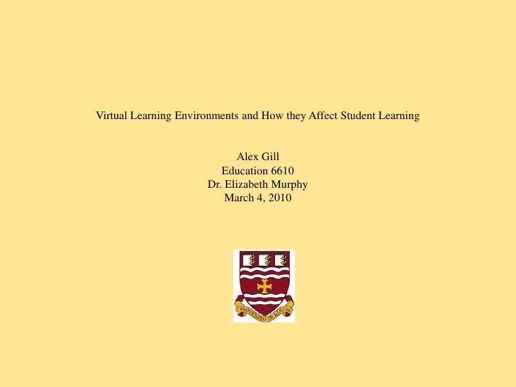 Virtual Learning Environments and How they Affect Student Learning <br />Alex Gill<br />Education 6610<br />Dr. Elizabeth ...