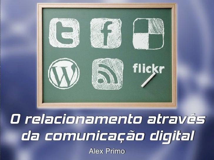 O relacionamento através da comunicação digital         Alex Primo