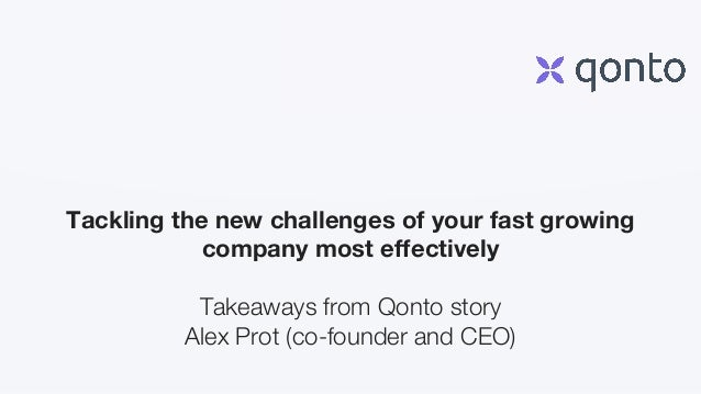 Tackling the new challenges of your fast growing company most effectively Takeaways from Qonto story Alex Prot (co-founder...