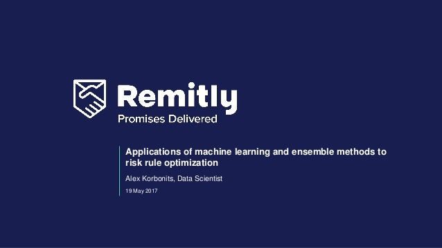 19 May 2017 Applications of machine learning and ensemble methods to risk rule optimization Alex Korbonits, Data Scientist