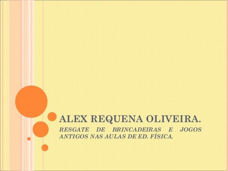 ALEX REQUENA OLIVEIRA.RESGATE DE BRINCADEIRAS E          JOGOSANTIGOS NAS AULAS DE ED. FÍSICA.