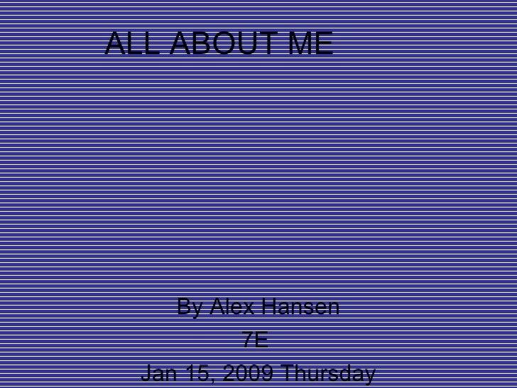 ALL ABOUT ME By Alex Hansen 7E  Jan 15, 2009 Thursday