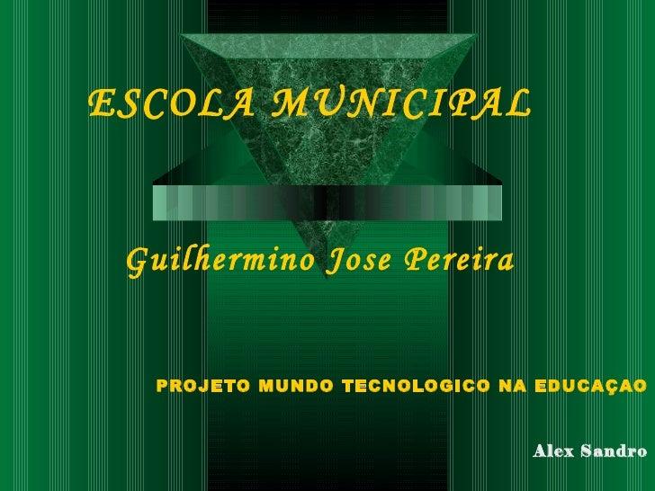ESCOLA MUNICIPAL Guilhermino Jose Pereira   PROJETO MUNDO TECNOLOGICO NA EDUCAÇAO                               Alex Sandro