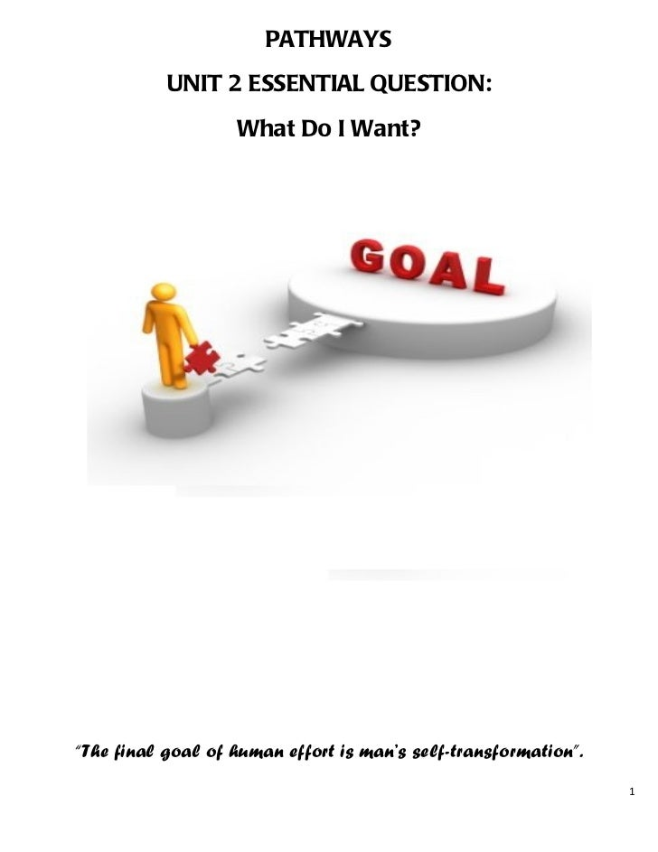 "PATHWAYS           UNIT 2 ESSENTIAL QUESTION:                   What Do I Want?""The final goal of human effort is man's se..."