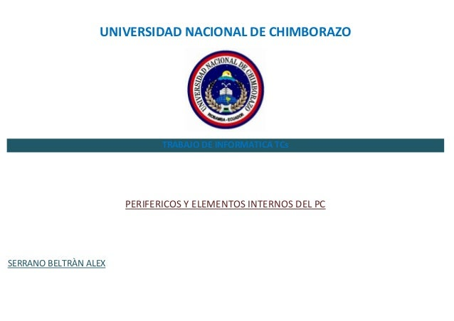UNIVERSIDAD NACIONAL DE CHIMBORAZO  TRABAJO DE INFORMATICA TCs  PERIFERICOS Y ELEMENTOS INTERNOS DEL PC  SERRANO BELTRÀN A...
