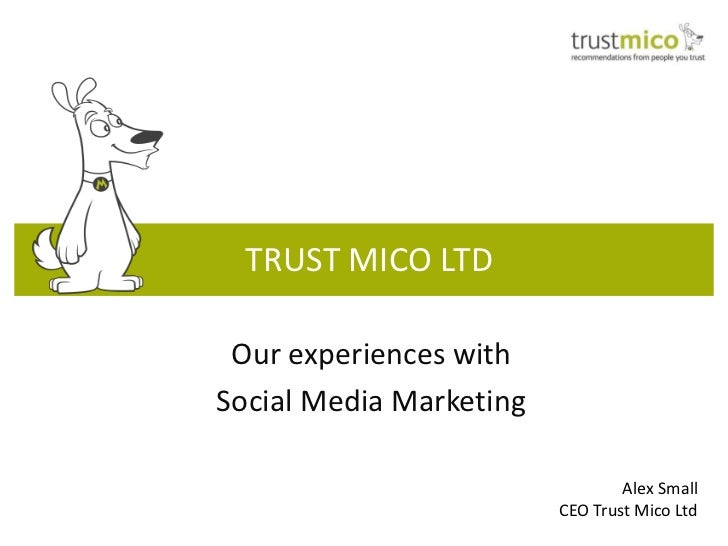 TRUST MICO LTD Our experiences withSocial Media Marketing                                 Alex Small                      ...