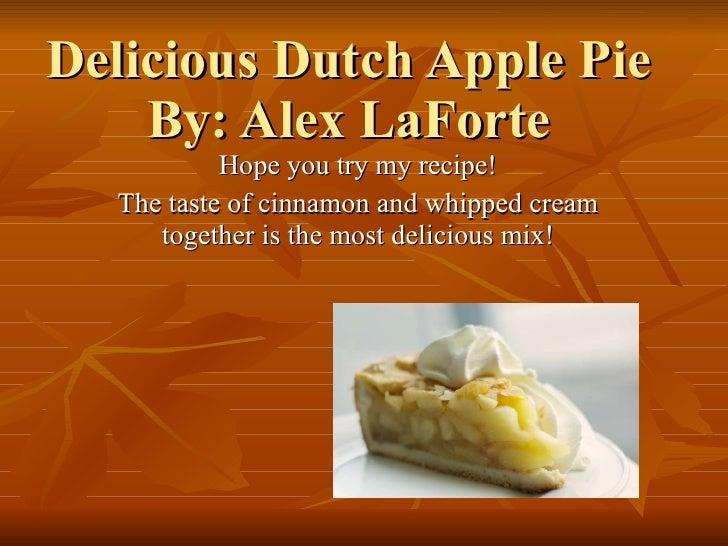 Delicious Dutch Apple Pie By: Alex LaForte Hope you try my recipe! The taste of cinnamon and whipped cream together is the...