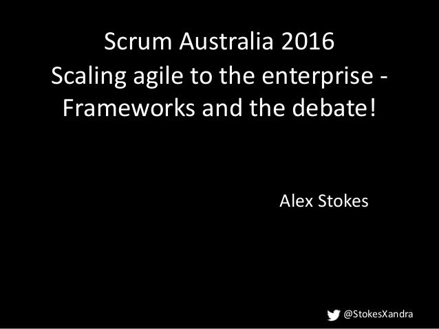 @StokesXandra Scaling agile to the enterprise - Frameworks and the debate! Alex Stokes Scrum Australia 2016