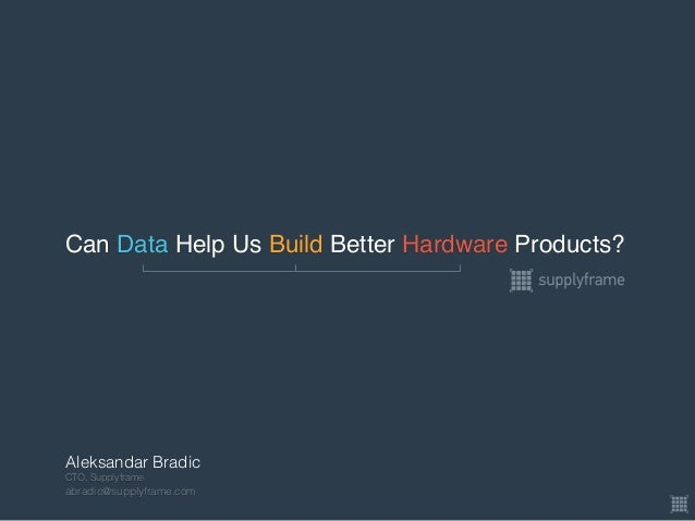 Can Data Help Us Build Better Hardware Products? CTO, Supplyframe abradic@supplyframe.com Aleksandar Bradic