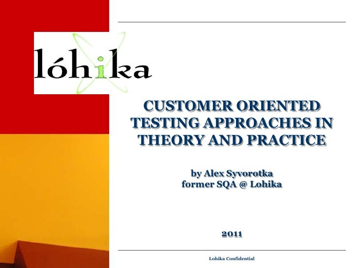 Customer Oriented Testing Approaches in theory and practiceby Alex Syvorotkaformer SQA @ Lohika2011<br />Lohika Confidenti...