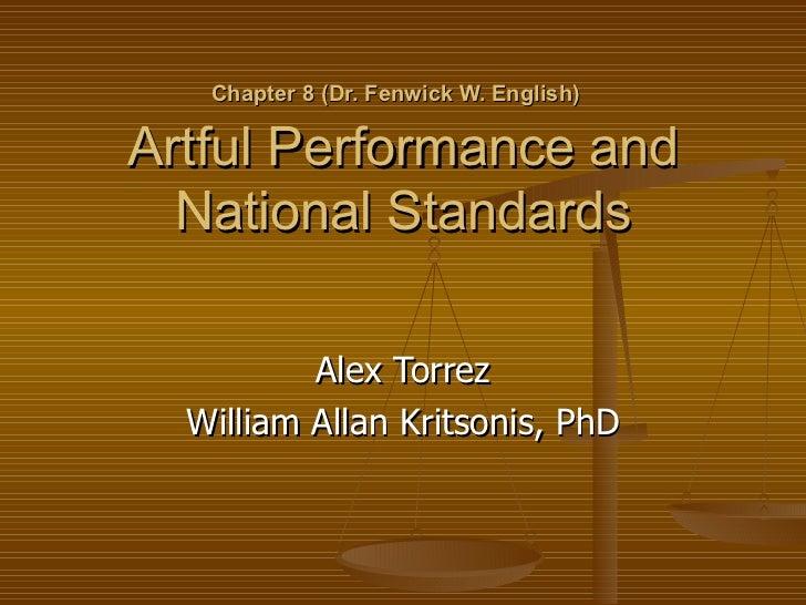 Chapter 8 (Dr. Fenwick W. English)   Artful Performance and National Standards Alex Torrez William Allan Kritsonis, PhD