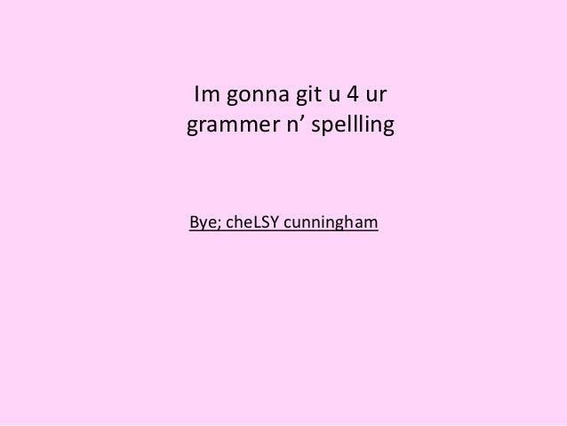 Im gonna git u 4 ur grammer n' spellling Bye; cheLSY cunningham