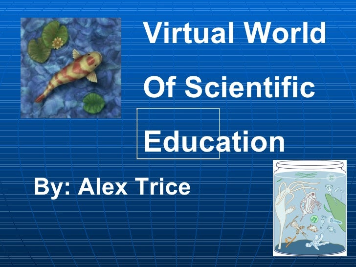 Virtual World Of Scientific Education By: Alex Trice