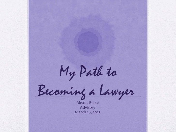 My Path toBecoming a Lawyer      Alexus Blake        Advisory      March 16, 2012