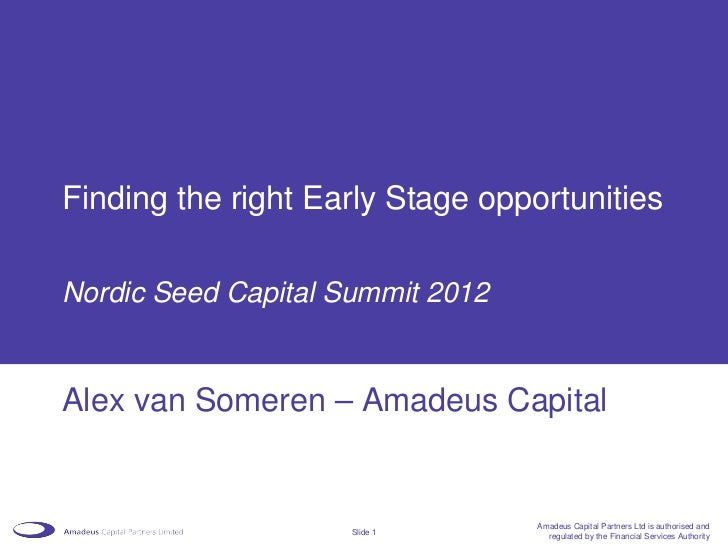Finding the right Early Stage opportunitiesNordic Seed Capital Summit 2012Alex van Someren – Amadeus Capital              ...