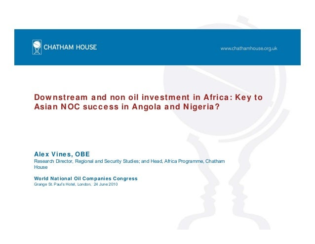 Downstream and non oil investment in Africa: Key to Asian NOC success in Angola and Nigeria? Alex Vines, OBE Research Dire...